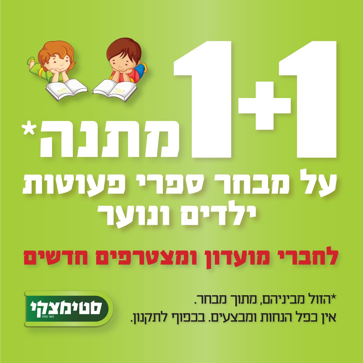 מבצע 1+1 מתנה על מבחר גדול של ספרי פעוטות, ילדים, ראשית קריאה ונוער! *לחברי מועדון ומצטרפים חדשים* עד לתאריך 19.07.21